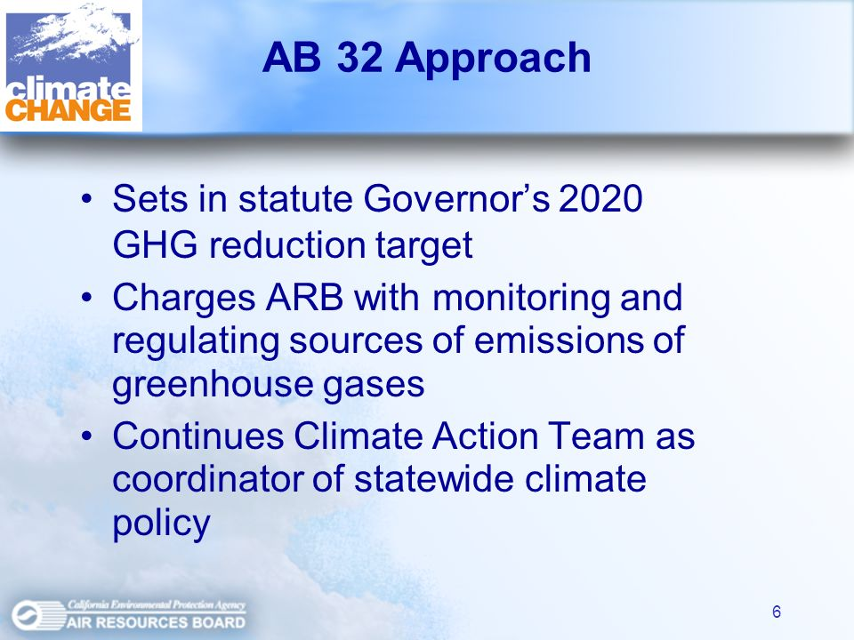 6 AB 32 Approach Sets in statute Governors 2020 GHG reduction target Charges ARB with monitoring and regulating sources of emissions of greenhouse gases Continues Climate Action Team as coordinator of statewide climate policy