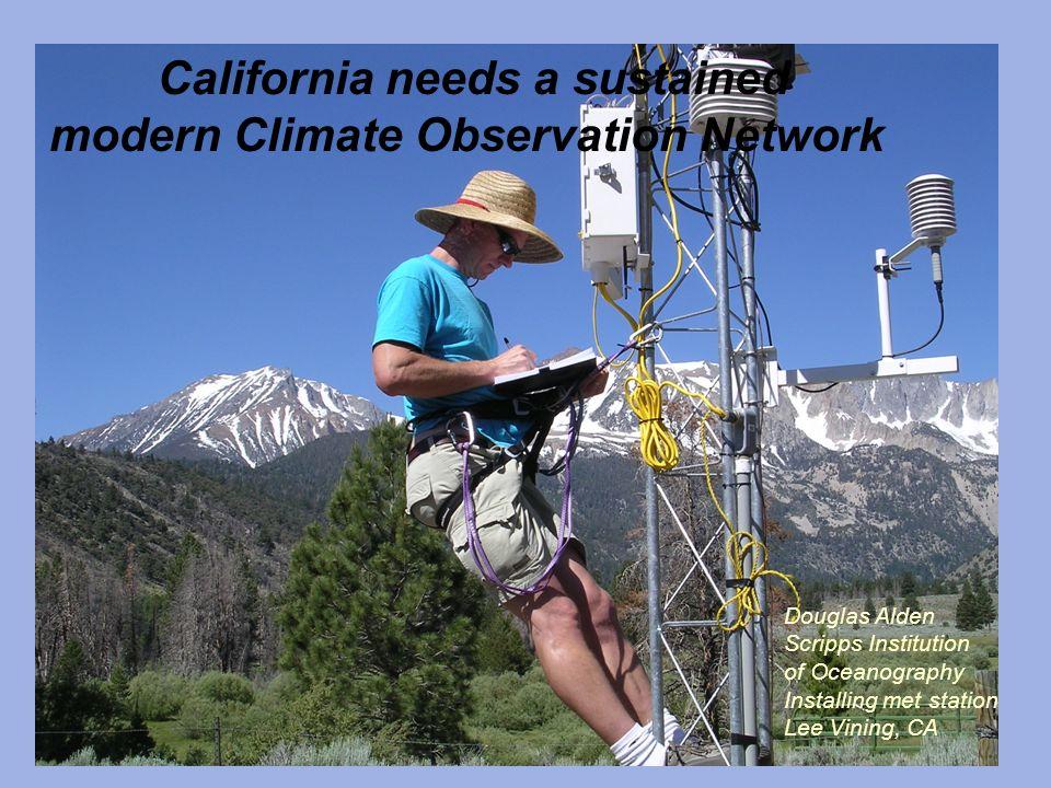California needs a sustained modern Climate Observation Network Douglas Alden Scripps Institution of Oceanography Installing met station Lee Vining, C