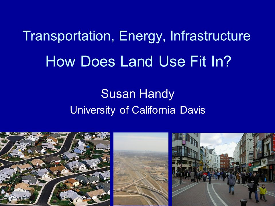 Transportation, Energy, Infrastructure How Does Land Use Fit In? Susan Handy University of California Davis
