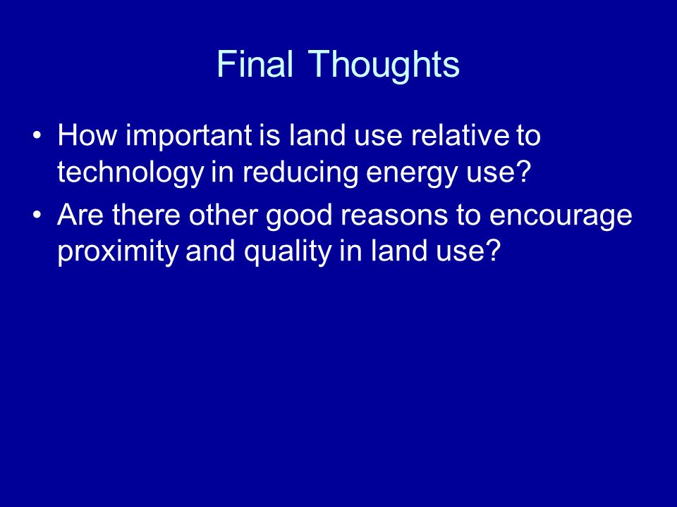 Final Thoughts How important is land use relative to technology in reducing energy use.