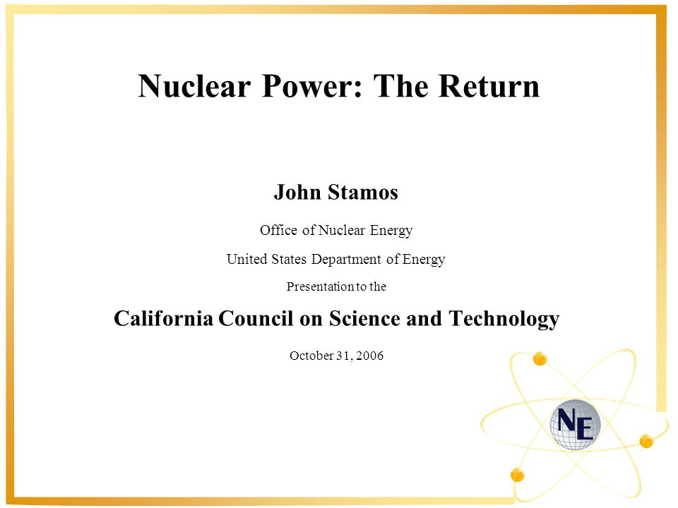 Nuclear Power: The Return John Stamos Office of Nuclear Energy United States Department of Energy Presentation to the California Council on Science and Technology October 31, 2006