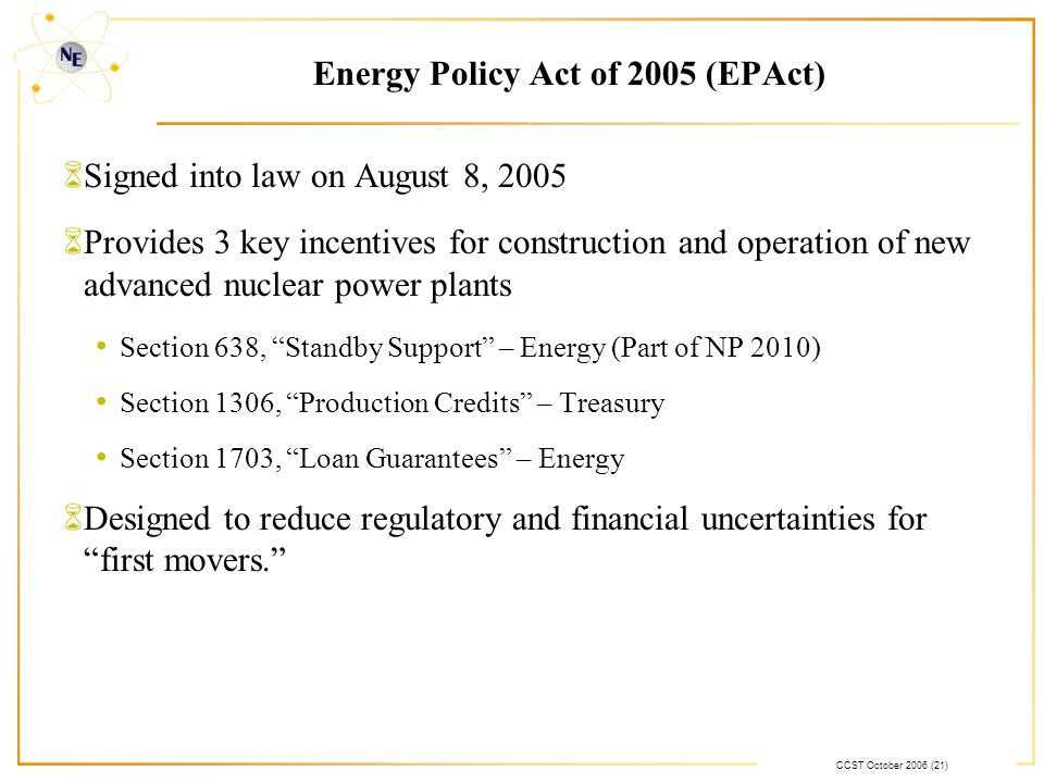 CCST October 2006 (21) Energy Policy Act of 2005 (EPAct) 6Signed into law on August 8, 2005 6Provides 3 key incentives for construction and operation of new advanced nuclear power plants Section 638, Standby Support – Energy (Part of NP 2010) Section 1306, Production Credits – Treasury Section 1703, Loan Guarantees – Energy 6Designed to reduce regulatory and financial uncertainties for first movers.