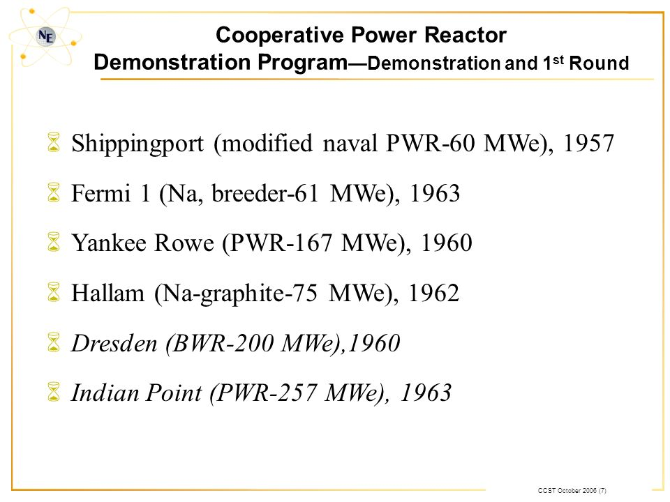 CCST October 2006 (7) Cooperative Power Reactor Demonstration Program Demonstration and 1 st Round 6Shippingport (modified naval PWR-60 MWe), 1957 6Fermi 1 (Na, breeder-61 MWe), 1963 6Yankee Rowe (PWR-167 MWe), 1960 6Hallam (Na-graphite-75 MWe), 1962 6Dresden (BWR-200 MWe),1960 6Indian Point (PWR-257 MWe), 1963