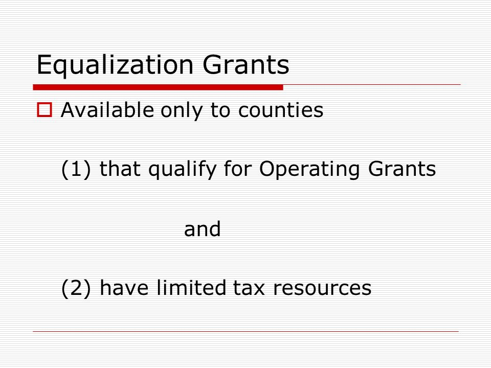 Equalization Grants Available only to counties (1) that qualify for Operating Grants and (2) have limited tax resources