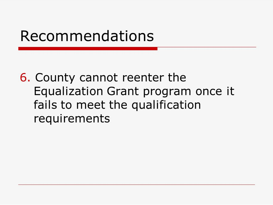 Recommendations 6. County cannot reenter the Equalization Grant program once it fails to meet the qualification requirements