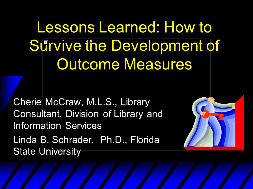 Lessons Learned: How to Survive the Development of Outcome Measures Cherie McCraw, M.L.S., Library Consultant, Division of Library and Information Services Linda B.