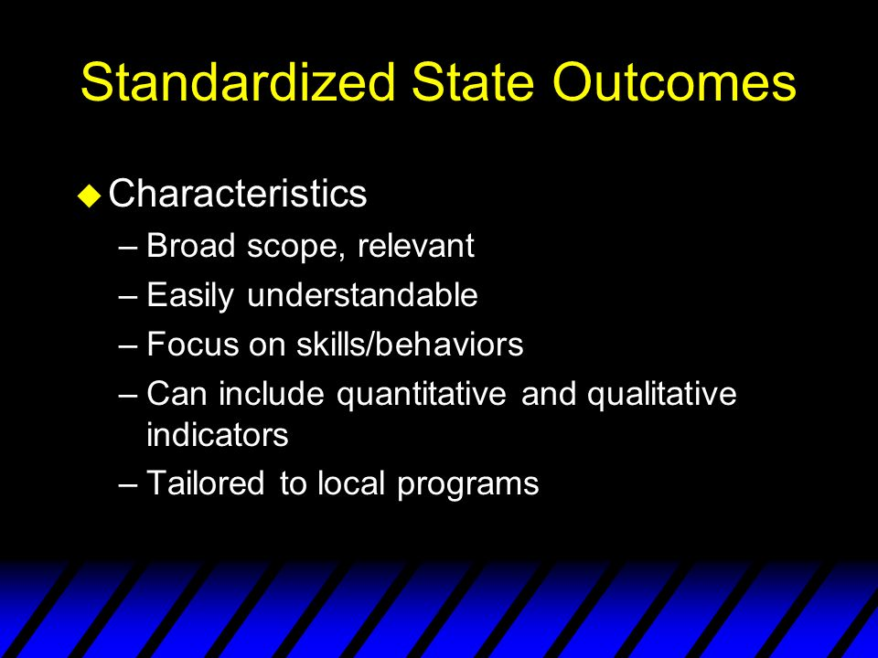 Standardized State Outcomes u Characteristics –Broad scope, relevant –Easily understandable –Focus on skills/behaviors –Can include quantitative and qualitative indicators –Tailored to local programs
