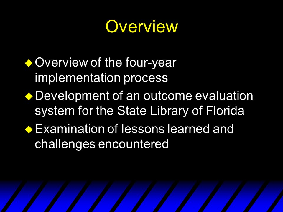 Overview u Overview of the four-year implementation process u Development of an outcome evaluation system for the State Library of Florida u Examination of lessons learned and challenges encountered