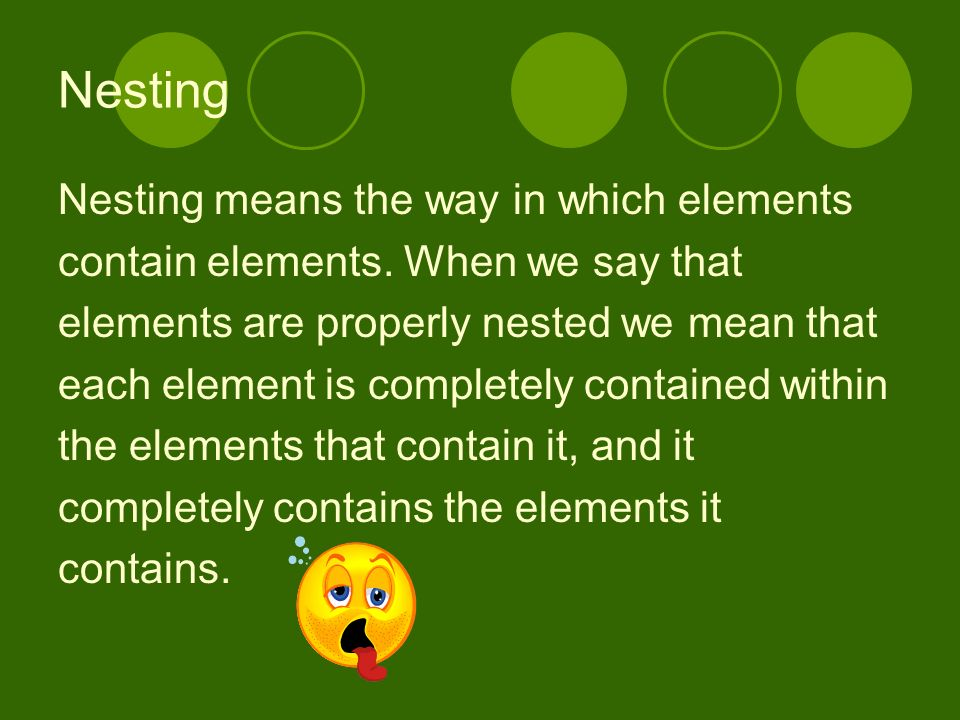 Nesting Nesting means the way in which elements contain elements.