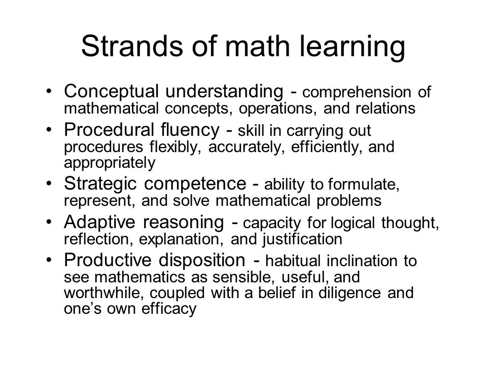 Strands of math learning Conceptual understanding - comprehension of mathematical concepts, operations, and relations Procedural fluency - skill in carrying out procedures flexibly, accurately, efficiently, and appropriately Strategic competence - ability to formulate, represent, and solve mathematical problems Adaptive reasoning - capacity for logical thought, reflection, explanation, and justification Productive disposition - habitual inclination to see mathematics as sensible, useful, and worthwhile, coupled with a belief in diligence and ones own efficacy