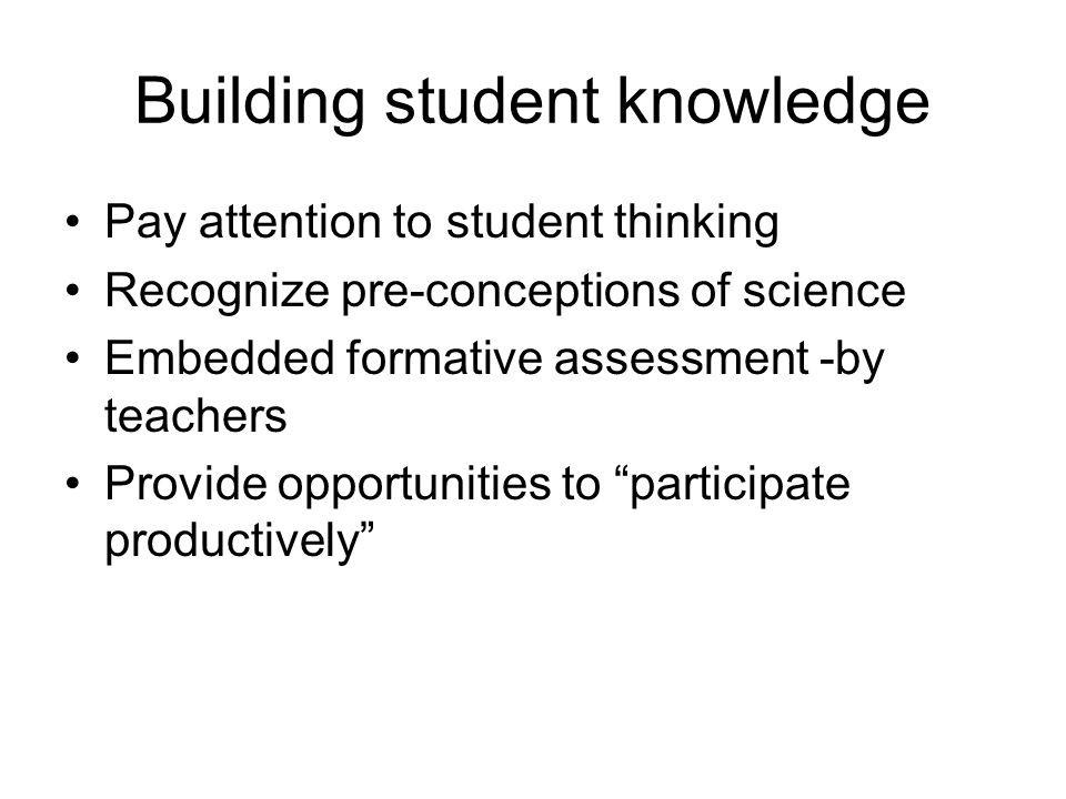 Building student knowledge Pay attention to student thinking Recognize pre-conceptions of science Embedded formative assessment -by teachers Provide opportunities to participate productively