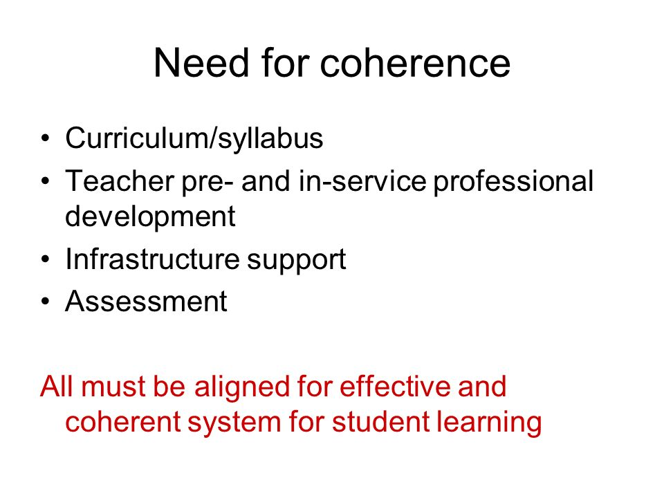 Need for coherence Curriculum/syllabus Teacher pre- and in-service professional development Infrastructure support Assessment All must be aligned for effective and coherent system for student learning
