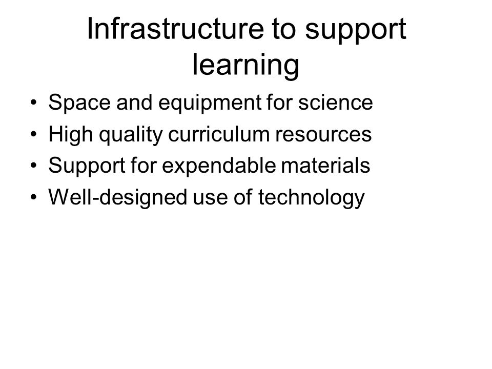 Infrastructure to support learning Space and equipment for science High quality curriculum resources Support for expendable materials Well-designed use of technology