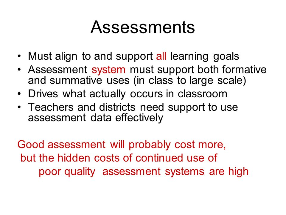 Assessments Must align to and support all learning goals Assessment system must support both formative and summative uses (in class to large scale) Drives what actually occurs in classroom Teachers and districts need support to use assessment data effectively Good assessment will probably cost more, but the hidden costs of continued use of poor quality assessment systems are high