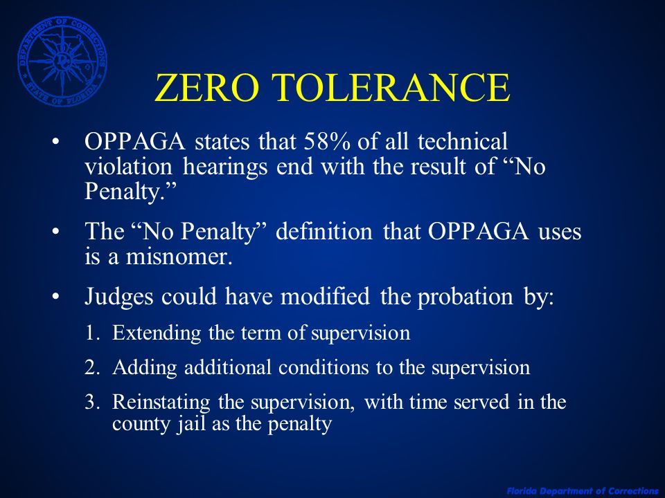 ZERO TOLERANCE OPPAGA states that 58% of all technical violation hearings end with the result of No Penalty. The No Penalty definition that OPPAGA use