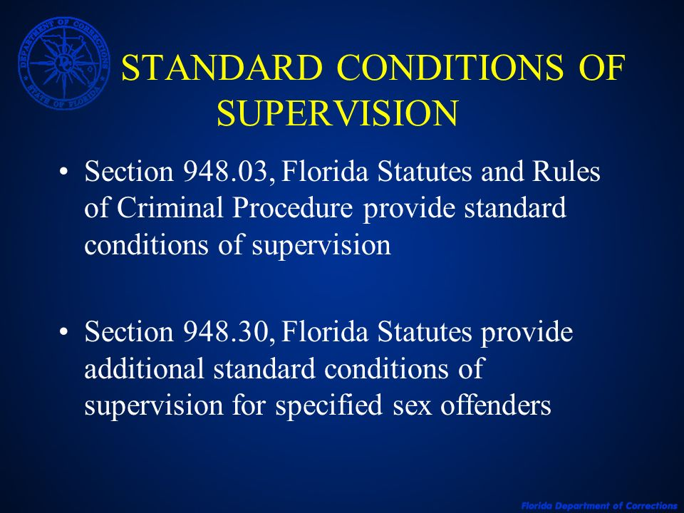 STANDARD CONDITIONS OF SUPERVISION Section 948.03, Florida Statutes and Rules of Criminal Procedure provide standard conditions of supervision Section