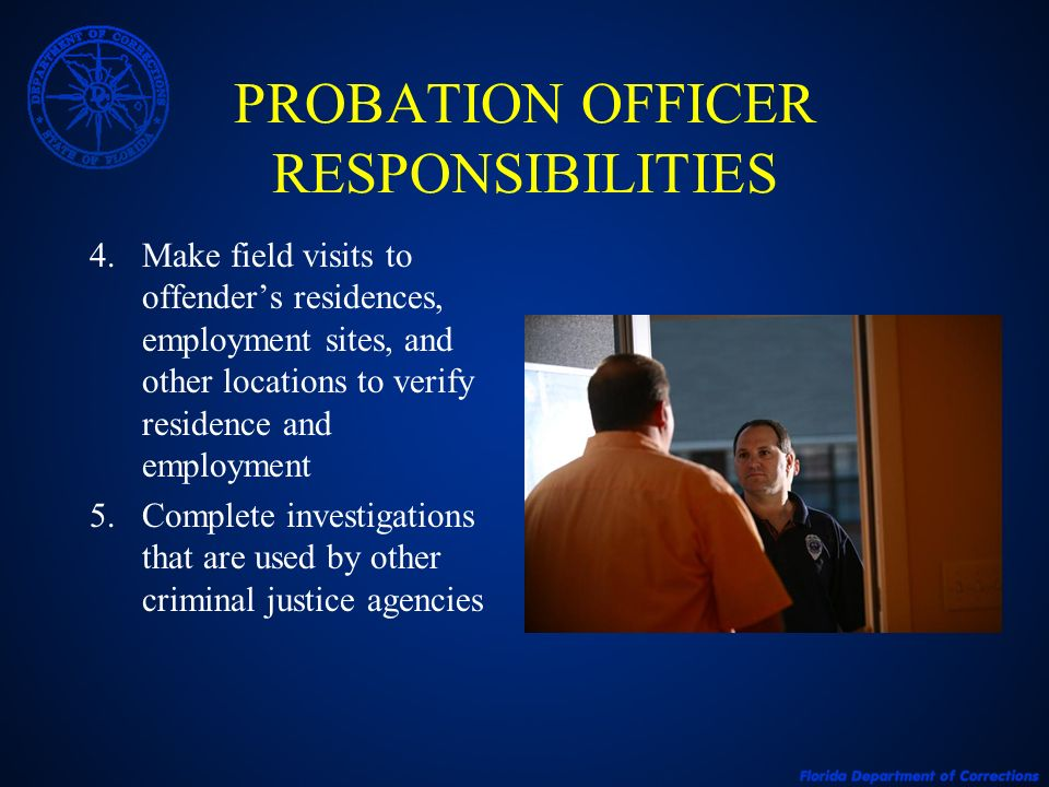 PROBATION OFFICER RESPONSIBILITIES 6.Report non-compliance to the court of jurisdiction or Florida Parole Commission 7.Monitor monetary obligations: Victim Restitution Fines and Court Costs Cost of Supervision 8.