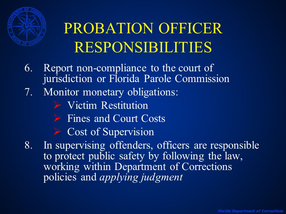 PROBATION OFFICER RESPONSIBILITIES 6.Report non-compliance to the court of jurisdiction or Florida Parole Commission 7.Monitor monetary obligations: V