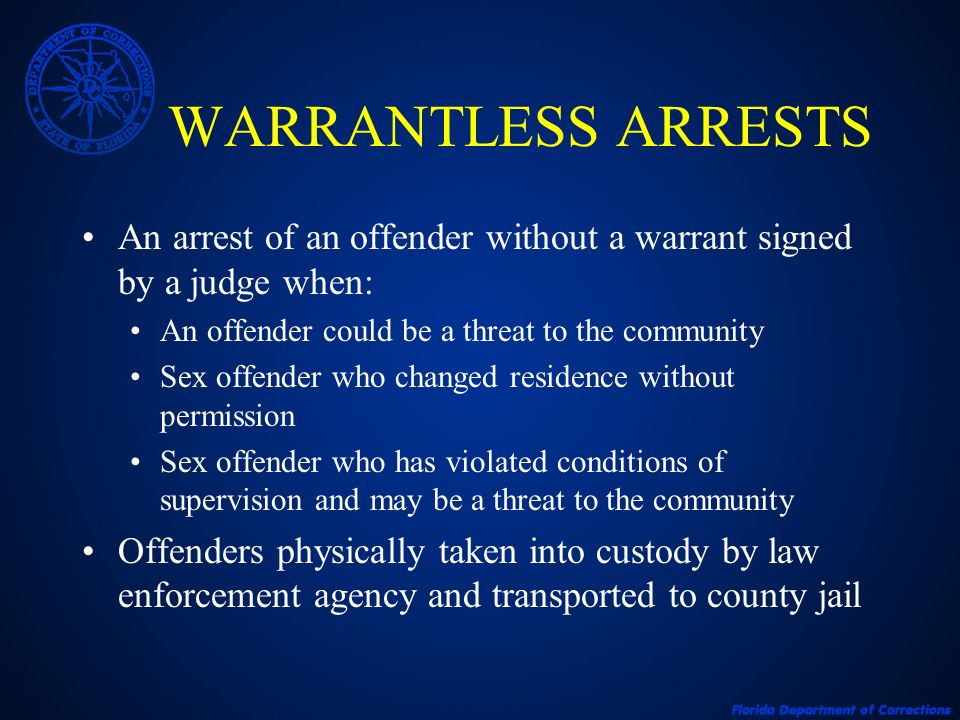 WARRANTLESS ARRESTS An arrest of an offender without a warrant signed by a judge when: An offender could be a threat to the community Sex offender who