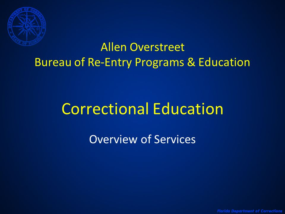 Allen Overstreet Bureau of Re-Entry Programs & Education Correctional Education Overview of Services