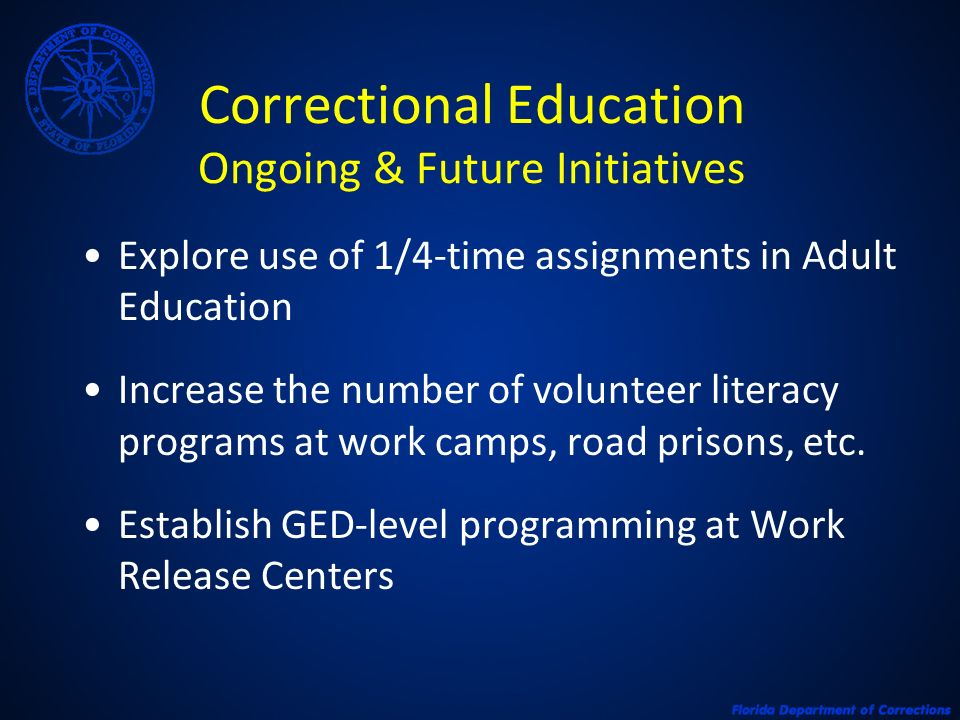 Correctional Education Ongoing & Future Initiatives Explore use of 1/4-time assignments in Adult Education Increase the number of volunteer literacy programs at work camps, road prisons, etc.
