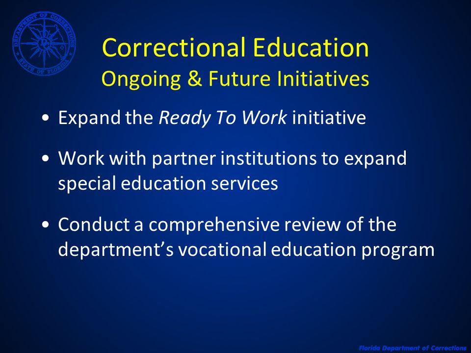 Correctional Education Ongoing & Future Initiatives Expand the Ready To Work initiative Work with partner institutions to expand special education services Conduct a comprehensive review of the departments vocational education program