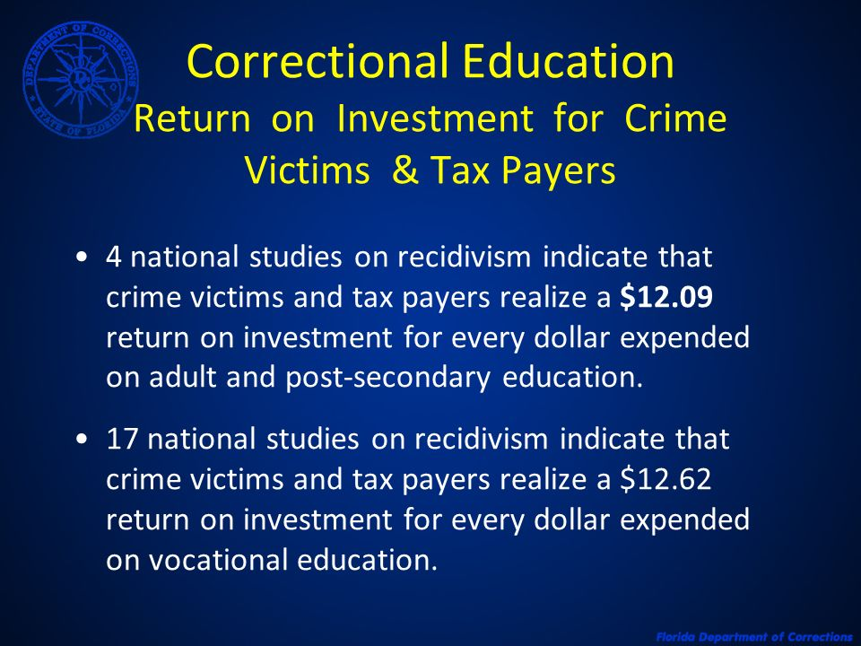 Correctional Education Return on Investment for Crime Victims & Tax Payers 4 national studies on recidivism indicate that crime victims and tax payers