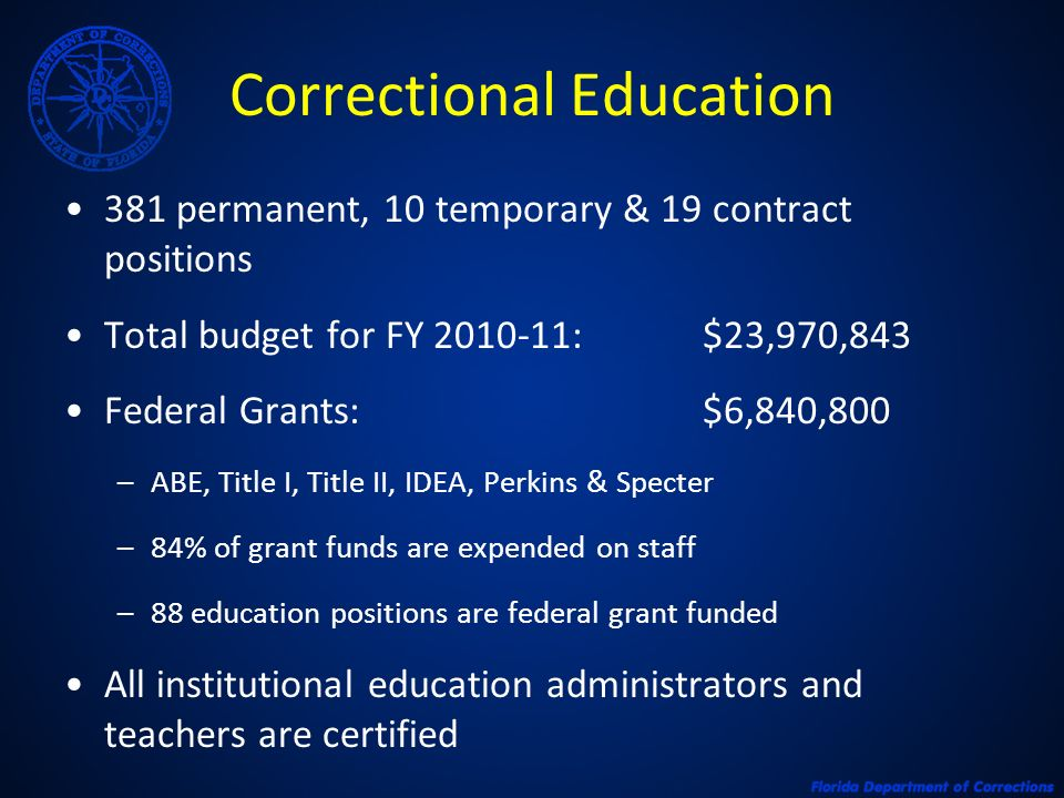 Correctional Education 381 permanent, 10 temporary & 19 contract positions Total budget for FY 2010-11:$23,970,843 Federal Grants: $6,840,800 –ABE, Title I, Title II, IDEA, Perkins & Specter –84% of grant funds are expended on staff –88 education positions are federal grant funded All institutional education administrators and teachers are certified