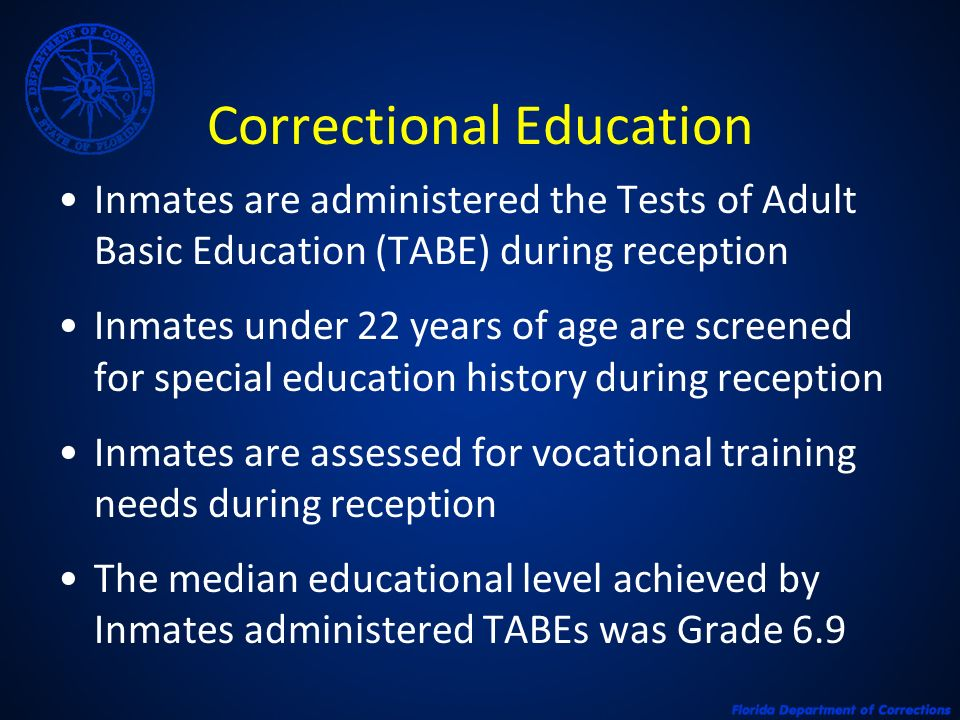 Correctional Education Inmates are administered the Tests of Adult Basic Education (TABE) during reception Inmates under 22 years of age are screened for special education history during reception Inmates are assessed for vocational training needs during reception The median educational level achieved by Inmates administered TABEs was Grade 6.9