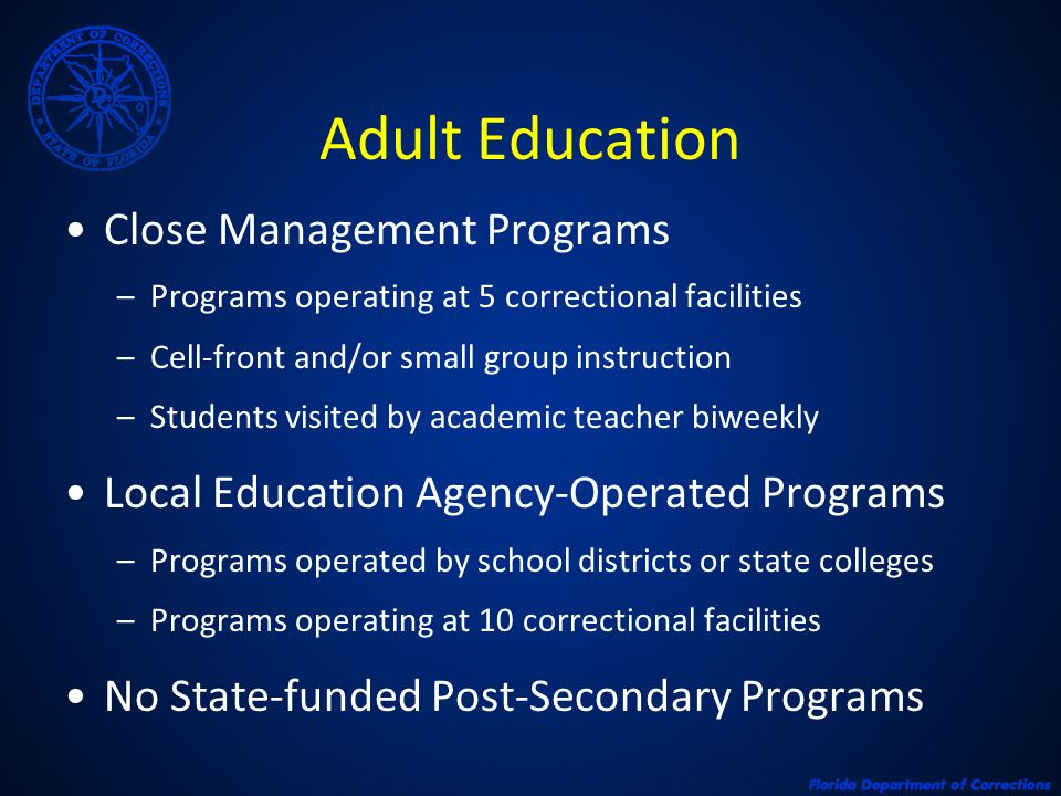 Adult Education Close Management Programs –Programs operating at 5 correctional facilities –Cell-front and/or small group instruction –Students visited by academic teacher biweekly Local Education Agency-Operated Programs –Programs operated by school districts or state colleges –Programs operating at 10 correctional facilities No State-funded Post-Secondary Programs