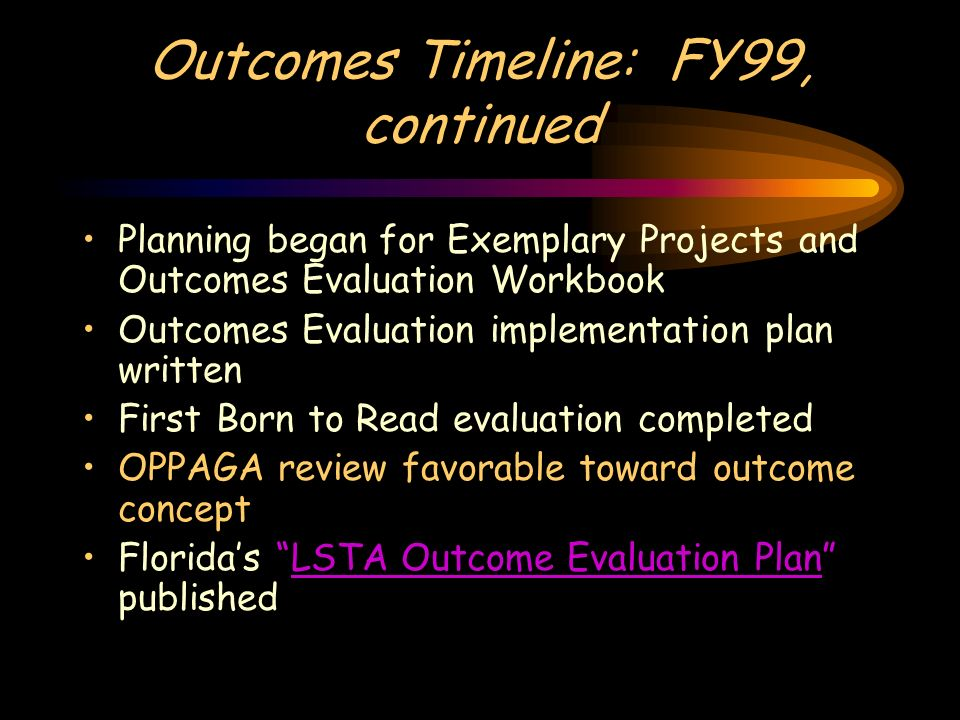 Outcomes Timeline: FY99, continued Planning began for Exemplary Projects and Outcomes Evaluation Workbook Outcomes Evaluation implementation plan writ