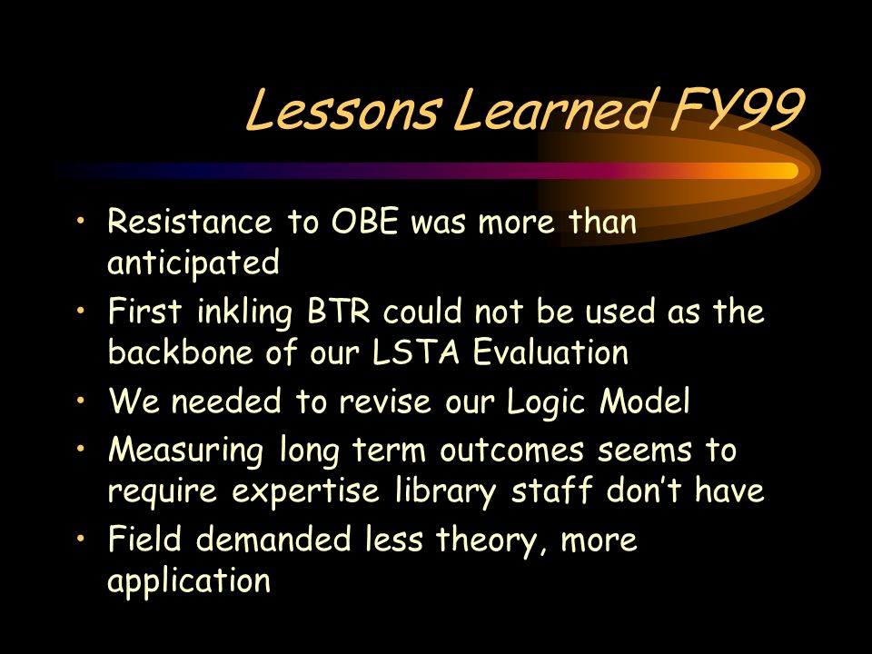 Lessons Learned FY99 Resistance to OBE was more than anticipated First inkling BTR could not be used as the backbone of our LSTA Evaluation We needed to revise our Logic Model Measuring long term outcomes seems to require expertise library staff dont have Field demanded less theory, more application
