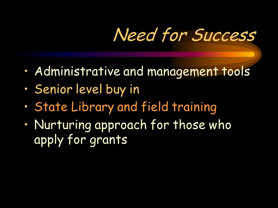 Need for Success Administrative and management tools Senior level buy in State Library and field training Nurturing approach for those who apply for g