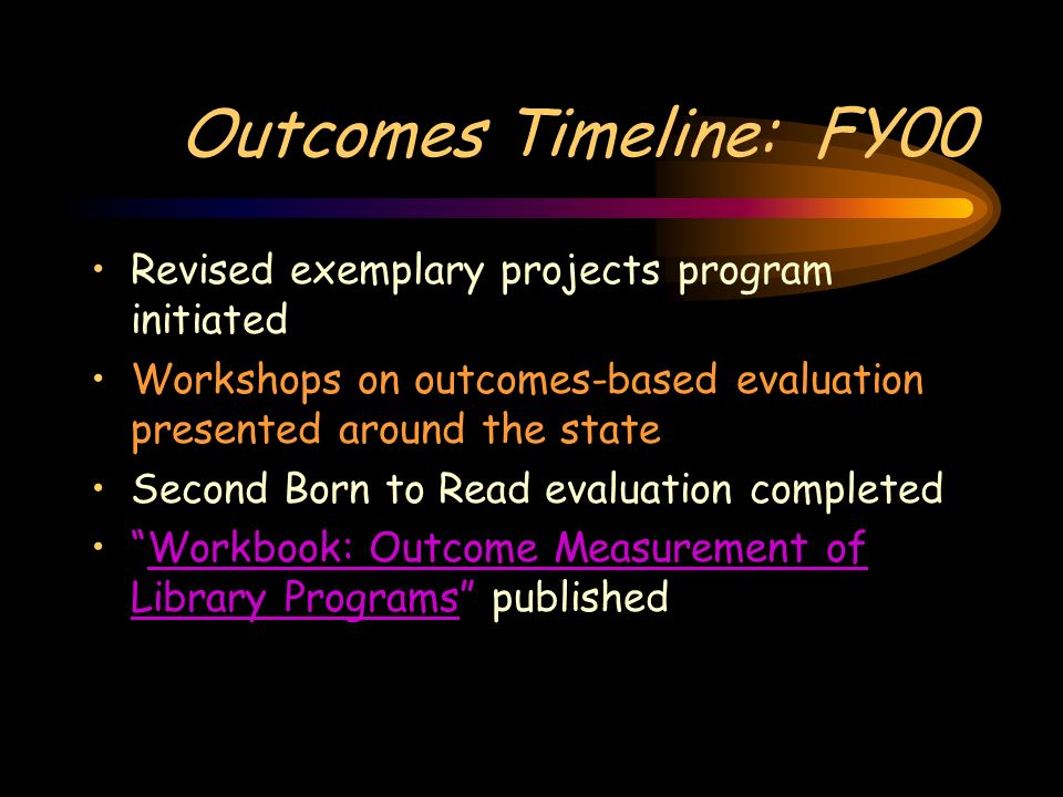 Outcomes Timeline: FY00 Revised exemplary projects program initiated Workshops on outcomes-based evaluation presented around the state Second Born to Read evaluation completed Workbook: Outcome Measurement of Library Programs publishedWorkbook: Outcome Measurement of Library Programs