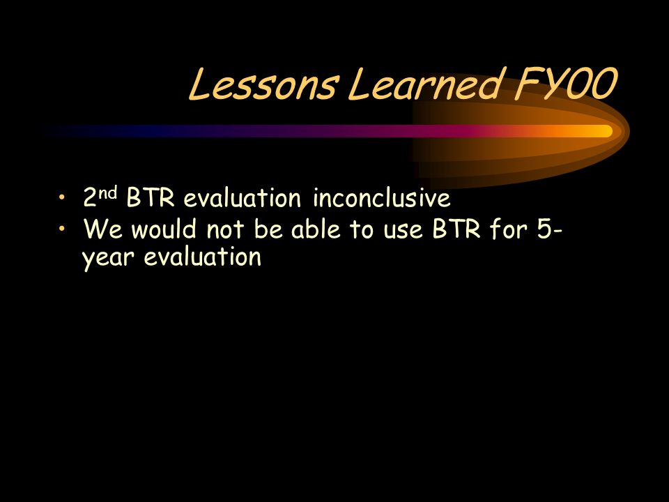 Lessons Learned FY00 2 nd BTR evaluation inconclusive We would not be able to use BTR for 5- year evaluation