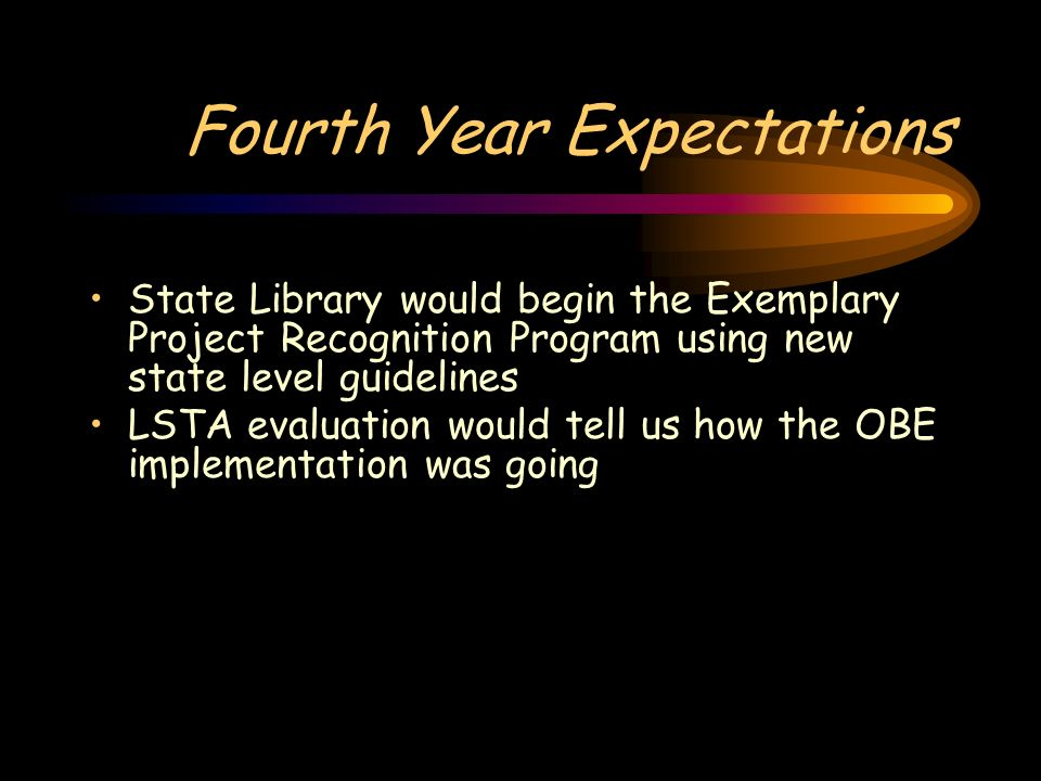 Fourth Year Expectations State Library would begin the Exemplary Project Recognition Program using new state level guidelines LSTA evaluation would tell us how the OBE implementation was going