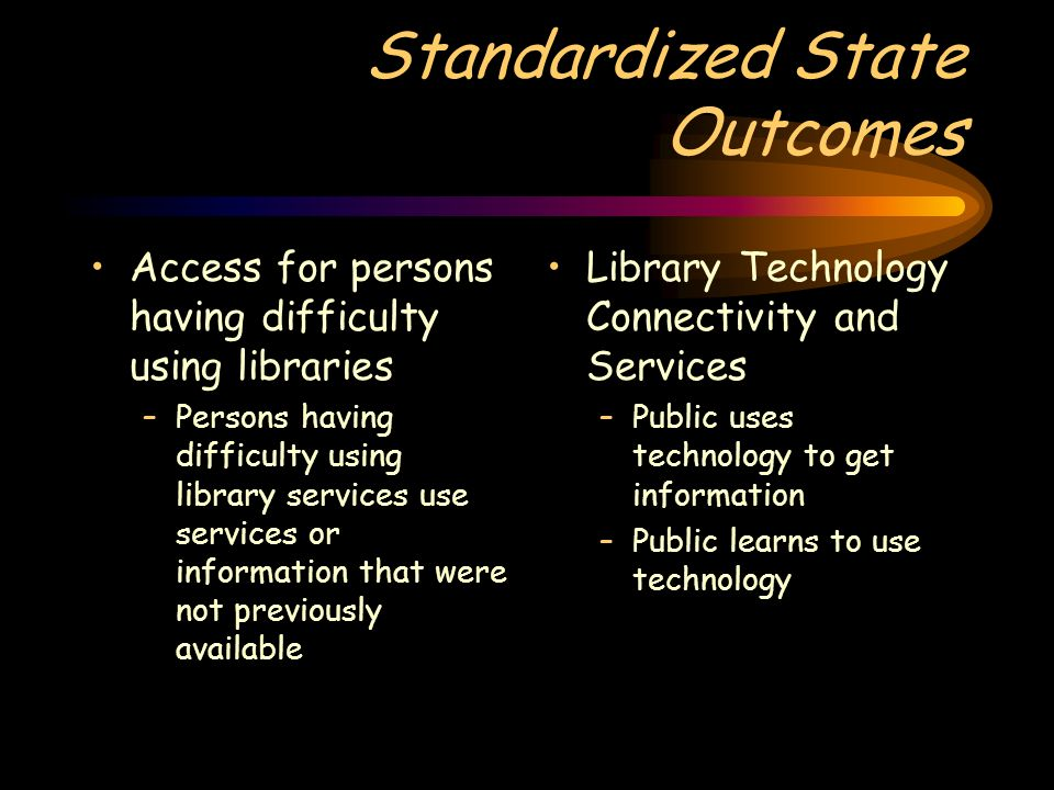 Standardized State Outcomes Access for persons having difficulty using libraries –Persons having difficulty using library services use services or information that were not previously available Library Technology Connectivity and Services –Public uses technology to get information –Public learns to use technology