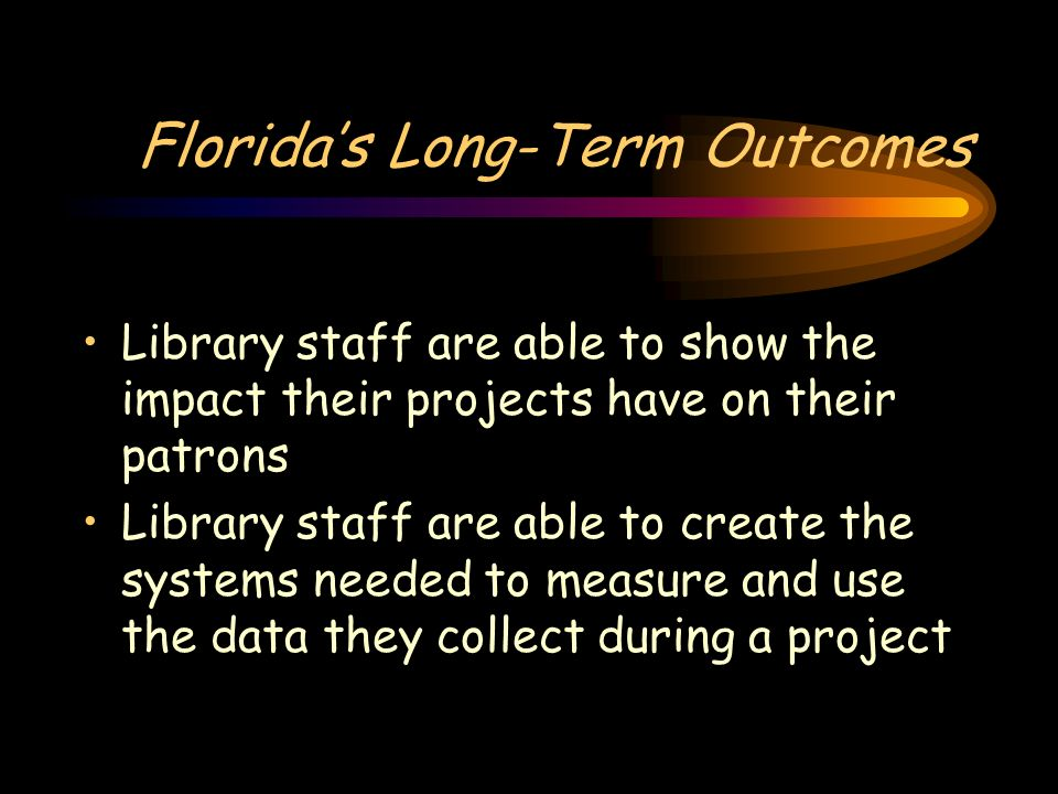 Floridas Long-Term Outcomes Library staff are able to show the impact their projects have on their patrons Library staff are able to create the system