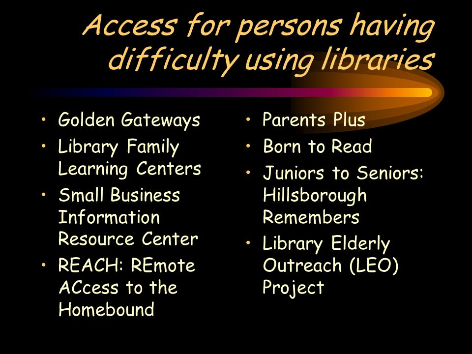 Access for persons having difficulty using libraries Golden Gateways Library Family Learning Centers Small Business Information Resource Center REACH: REmote ACcess to the Homebound Parents Plus Born to Read Juniors to Seniors: Hillsborough Remembers Library Elderly Outreach (LEO) Project