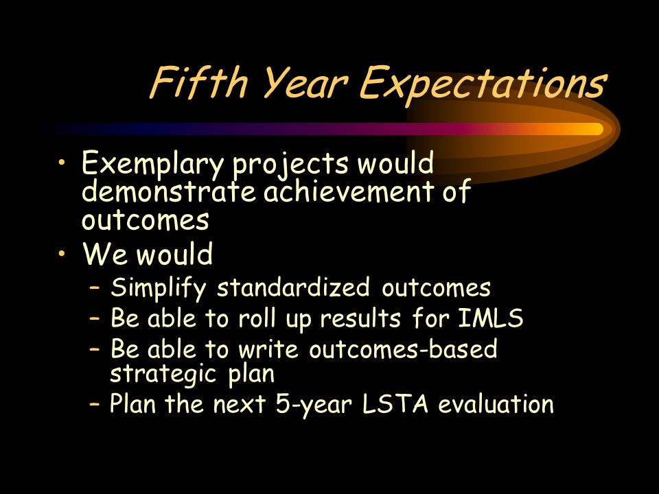 Fifth Year Expectations Exemplary projects would demonstrate achievement of outcomes We would –Simplify standardized outcomes –Be able to roll up results for IMLS –Be able to write outcomes-based strategic plan –Plan the next 5-year LSTA evaluation