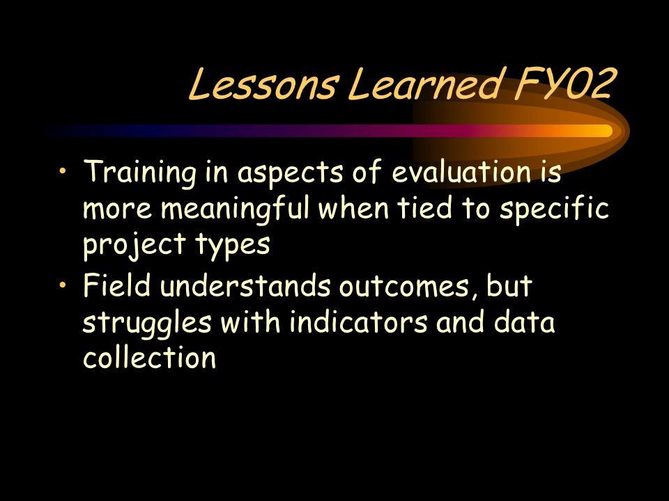 Lessons Learned FY02 Training in aspects of evaluation is more meaningful when tied to specific project types Field understands outcomes, but struggles with indicators and data collection