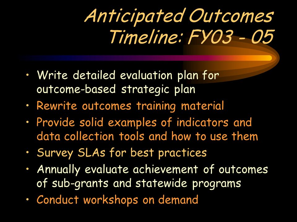 Anticipated Outcomes Timeline: FY03 - 05 Write detailed evaluation plan for outcome-based strategic plan Rewrite outcomes training material Provide so