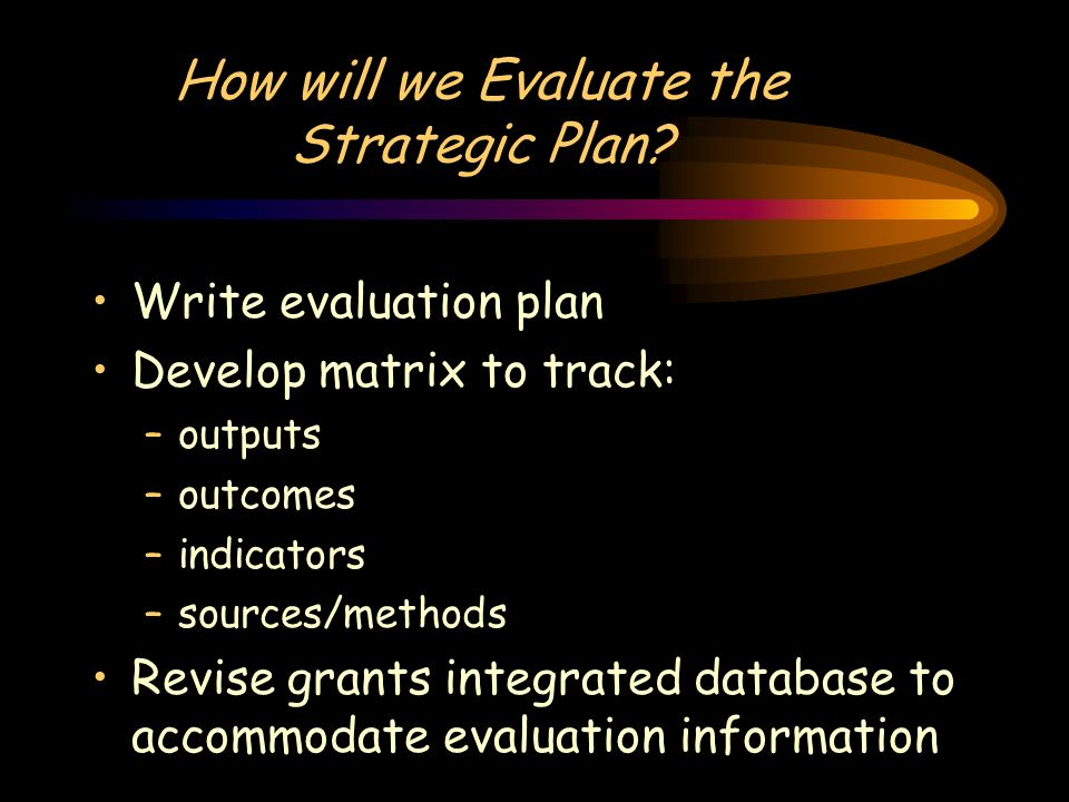 How will we Evaluate the Strategic Plan? Write evaluation plan Develop matrix to track: –outputs –outcomes –indicators –sources/methods Revise grants