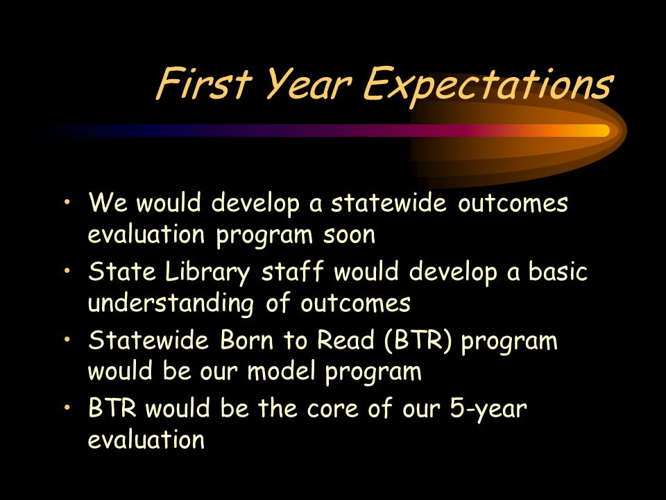 First Year Expectations We would develop a statewide outcomes evaluation program soon State Library staff would develop a basic understanding of outco