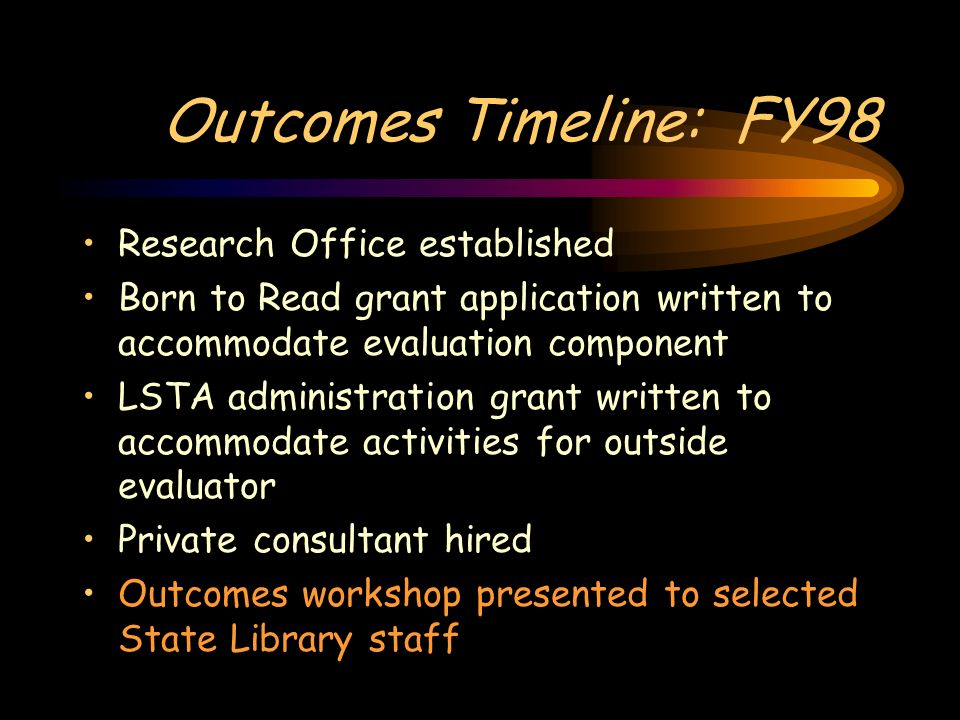 Outcomes Timeline: FY98 Research Office established Born to Read grant application written to accommodate evaluation component LSTA administration grant written to accommodate activities for outside evaluator Private consultant hired Outcomes workshop presented to selected State Library staff