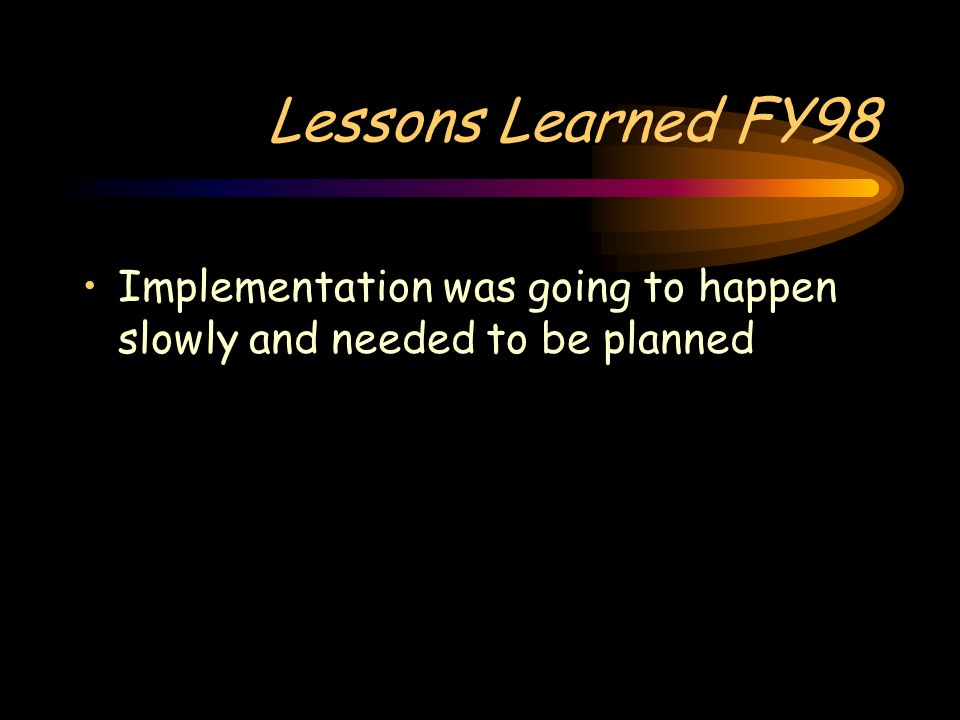 Lessons Learned FY98 Implementation was going to happen slowly and needed to be planned