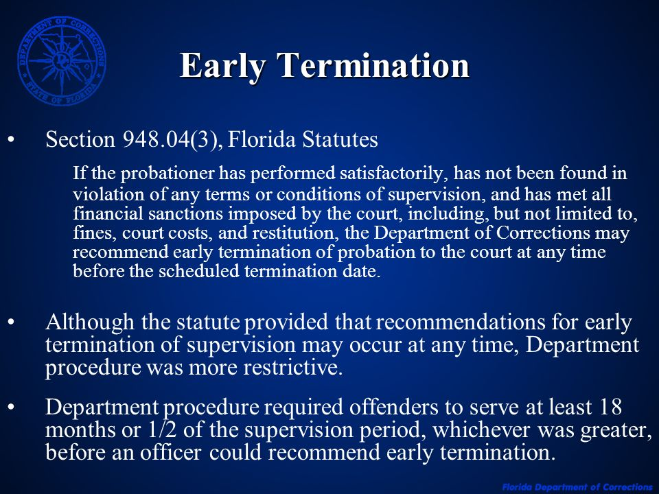 Early Termination Section (3), Florida Statutes If the probationer has performed satisfactorily, has not been found in violation of any terms or conditions of supervision, and has met all financial sanctions imposed by the court, including, but not limited to, fines, court costs, and restitution, the Department of Corrections may recommend early termination of probation to the court at any time before the scheduled termination date.