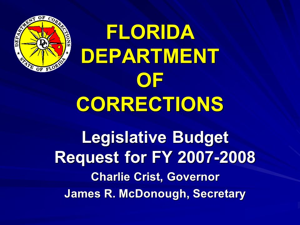 FLORIDA DEPARTMENT OF CORRECTIONS Legislative Budget Request for FY 2007-2008 Charlie Crist, Governor James R.