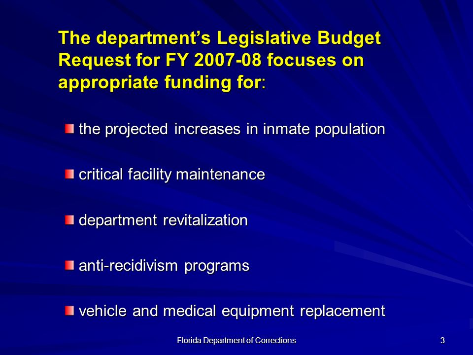 Florida Department of Corrections 3 The departments Legislative Budget Request for FY focuses on appropriate funding for: the projected increases in inmate population critical facility maintenance department revitalization anti-recidivism programs vehicle and medical equipment replacement
