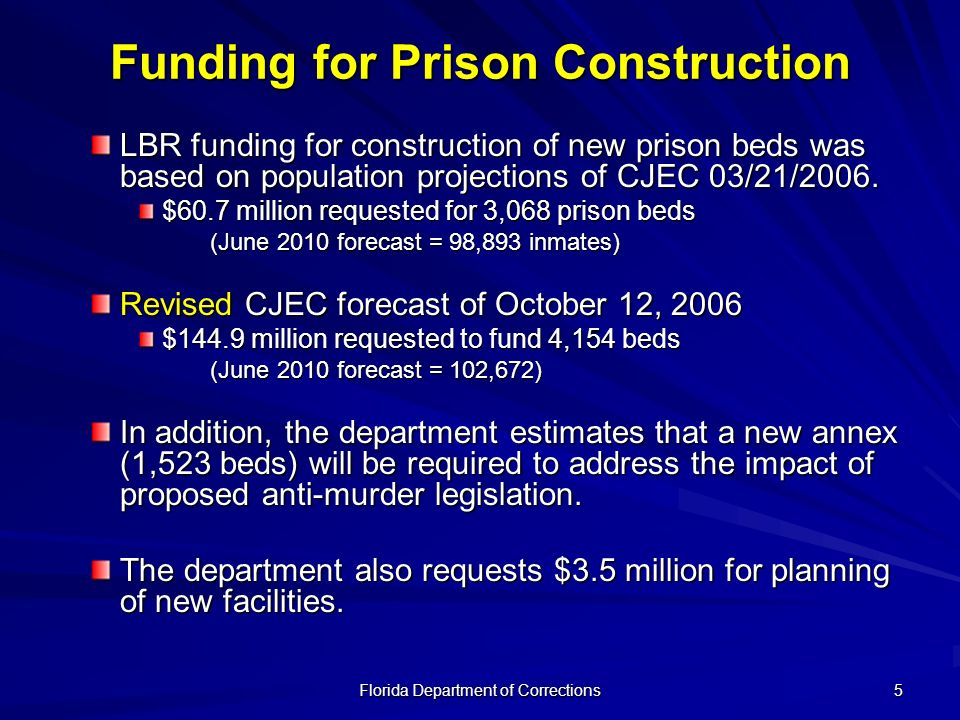 Florida Department of Corrections 6 Funding for New Prison Population in FY 2007- 2008 Inmate population is anticipated to grow to an end-of-year population of 95,136 $36 million and 53 positions are requested to accommodate the increased inmate population $7 million and 248 positions are requested for support staff (health, education and non-housing security staff) for new and expanded institutions opening during FY 2007-08